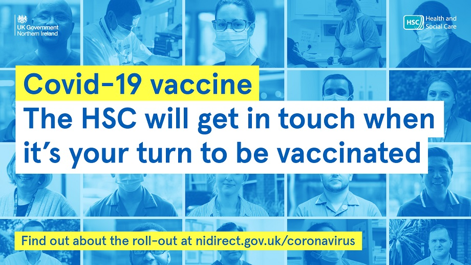 Covid-19 vaccine. the HSC will get in touch when it's your turn to be vaccinated find out about the roll-out at nidirect.gov.uk/coronavirus